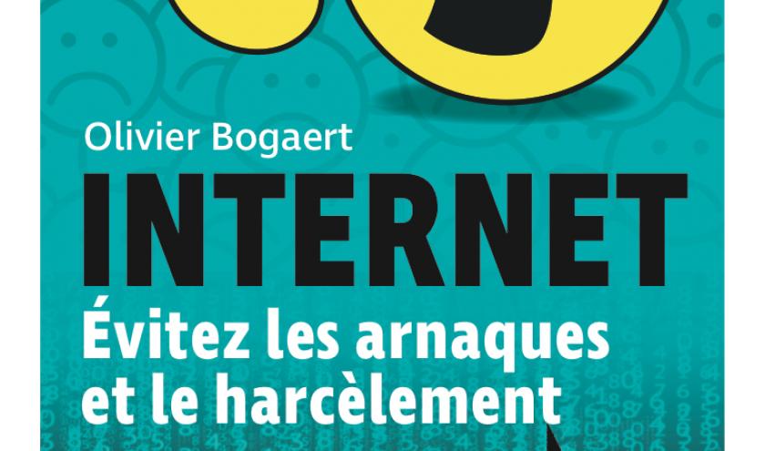 INTERNET. Évitez les arnaques et le harcèlement de Olivier Bogaert